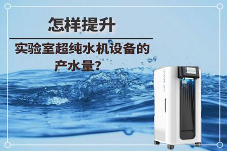 怎样提升实验室超纯水机设备的产水量?