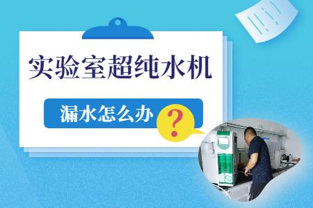 实验室专用超纯水机设备使用时漏水怎么办?
